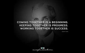 ... together is progress; working together is success. – Henry Ford