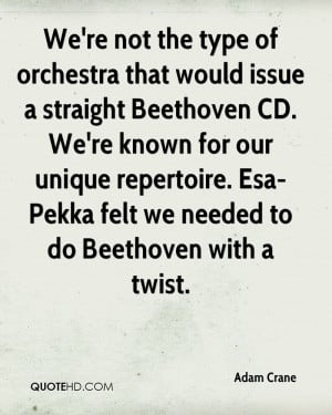 We're not the type of orchestra that would issue a straight Beethoven ...