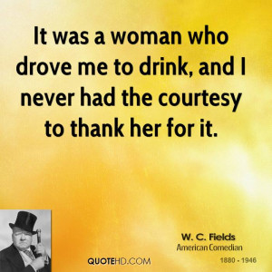 It was a woman who drove me to drink, and I never had the courtesy to ...
