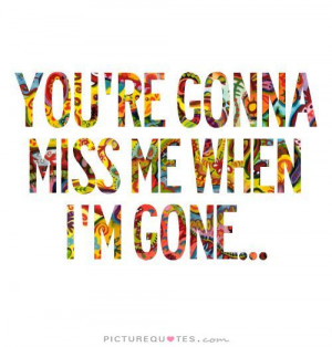 You're gonna miss me when i'm gone. Picture Quote #1