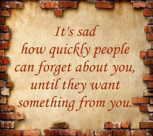 People forget about you until they want something