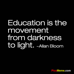 """Education is the movement from darkness to light.""""-Allan Bloom"""