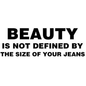 Beauty Is Not Defined by The Size of Your Jeans ~ Beauty Quote
