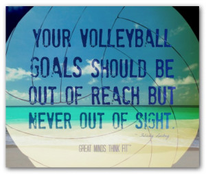 Your volleyball goals should be out ofreach but never out of sight ...
