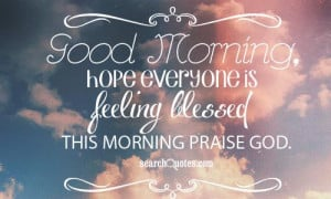 Good Morning, hope everyone is feeling blessed this morning praise God ...