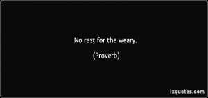 No rest for the weary. - Proverbs