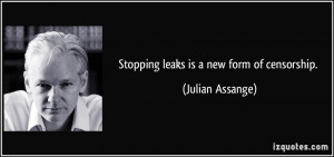Stopping leaks is a new form of censorship. - Julian Assange