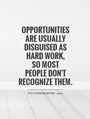 Opportunities are usually disguised as hard work, so most people don't ...