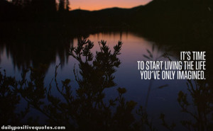 It's time to start living the life you've only imagined.