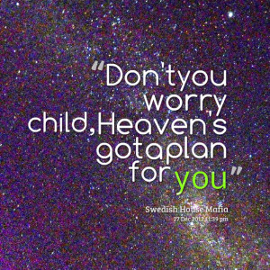 Quotes Picture: don't you worry child, heaven's got a plan for you