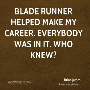 Blade Runner helped make my career. Everybody was in it. Who knew?