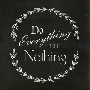 Do everything. Regret nothing.