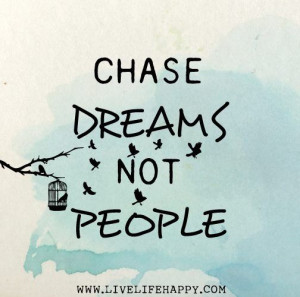 Chase dreams, not people. Don't just tag along on someone else's ...