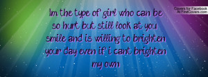 the type of girl who can be so hurt but still look at you & smile ...