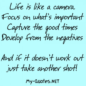 Life is like a camera. Focus on what's important, capture the good ...