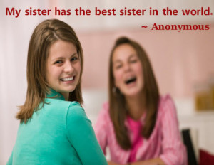 My sister has the best sister in the world. ~ Anonymous
