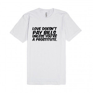 Description: Love doesn't pay bills, unless you're a prostitute.