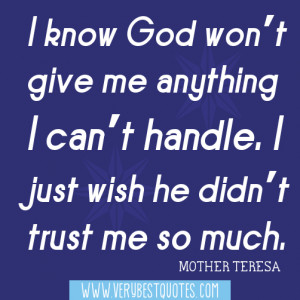 ... God won't give me anything I can't handle (Mother Teresa Quotes