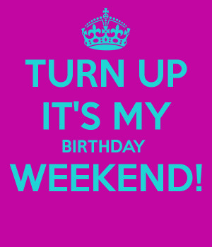 TURN UP IT'S MY BIRTHDAY WEEKEND!