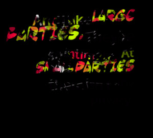 And I like large parties. Theyre so intimate. At small parties there ...