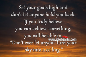 Set your goals high and don't let anyone hold you back. If you truly ...