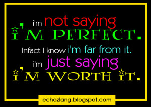 not saying i'm perfect. In fact i'm far from it. I'm just saying i ...
