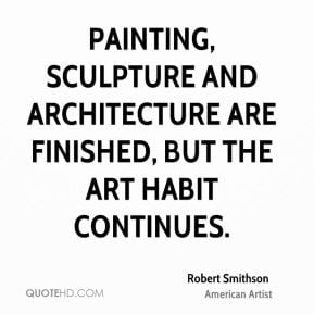 Painting, sculpture and architecture are finished, but the art habit ...