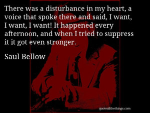 Saul Bellow - quote -- There was a disturbance in my heart, a voice ...