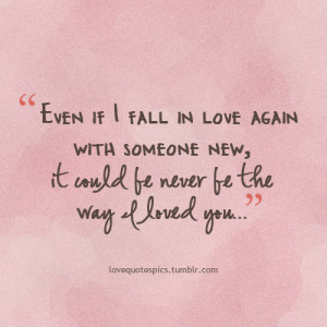 Even if I fall in love again with someone new, it could be never be ...