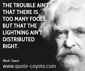 The trouble ain't that there is too many fools, but that the lightning ...