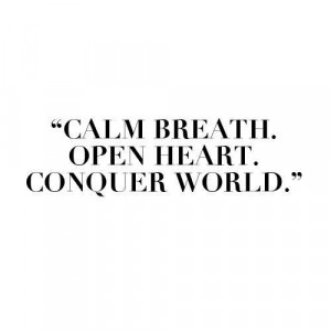 Calm breath. open heart. conquer world. best positive quotes