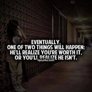 ... will happen he ll realize you re worth it or you ll realize he isn t