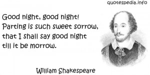 Good night, good night! Parting is such sweet sorrow, that I shall say ...