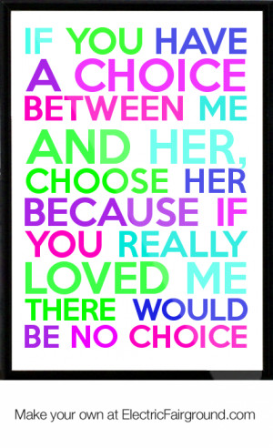 choice between me and her, choose her because if you really loved me ...
