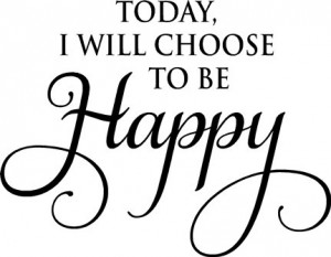 Today I Will Choose To Be Happy