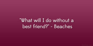 "What will I do without a best friend?"" – Beaches"