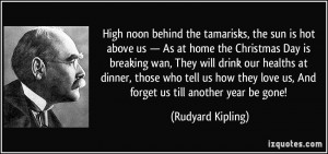... love us, And forget us till another year be gone! - Rudyard Kipling