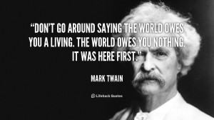 Don't go around saying the world owes you a living. The world owes you ...