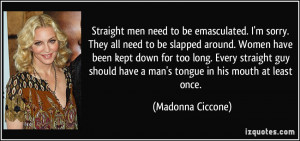 Straight men need to be emasculated. I'm sorry. They all need to be ...