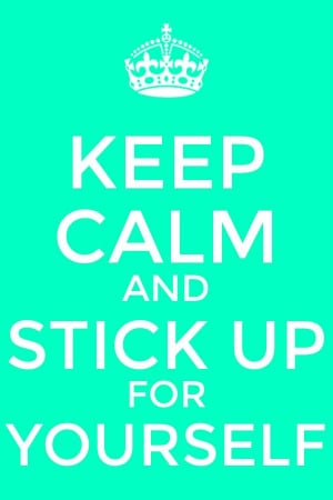Keep calm and stick up for yourself