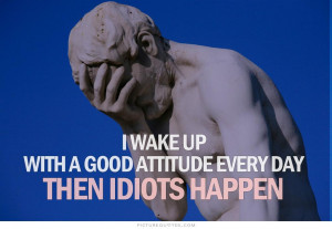 ... up with a good attitude every day. Then idiots happen Picture Quote #1