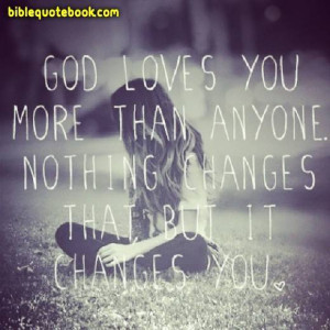 God loves you more than anyone, Nothing can change that but that love ...