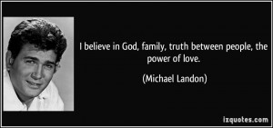 believe in God, family, truth between people, the power of love ...