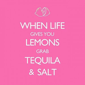 When Life Gives You Lemons Grab Tequila and Salt