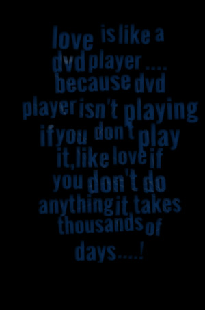 .... because dvd player isn't playing if you don't play it,like love ...