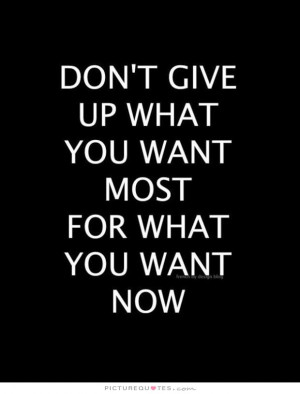 ... give up what you want most for what you want now Picture Quote #1