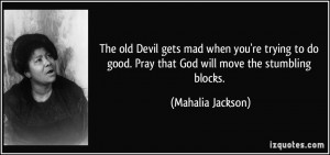 The old Devil gets mad when you're trying to do good. Pray that God ...