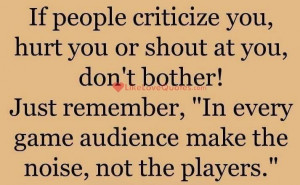 If people critisize you, hurt you or shout at you, dont bother!