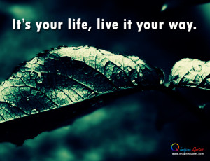 It's your life, live it your way.