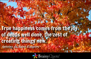 True happiness comes from the joy of deeds well done, the zest of ...